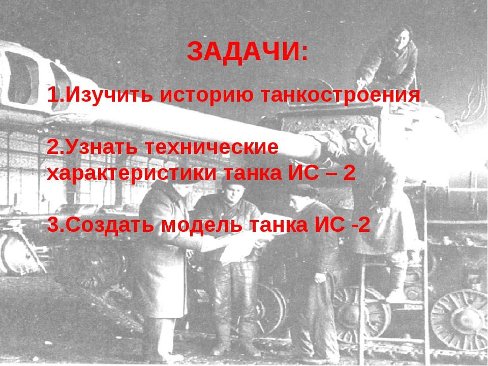 ЗАДАЧИ: Изучить историю танкостроения Узнать технические характеристики танка...