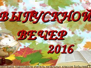 2016 ВЫПУСКНОЙ ВЕЧЕР Презентацию подготовила учитель начальных классов Бобыле
