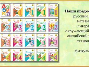 Наши предметы; русский язык математика литература окружающий мир английский