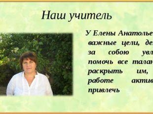 Наш учитель У Елены Анатольевны важные цели, детей за собою увлечь, помочь вс