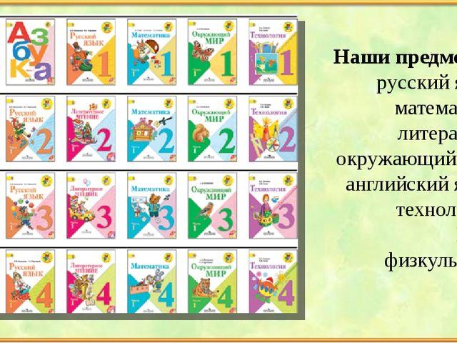 Наши предметы; русский язык математика литература окружающий мир английский...