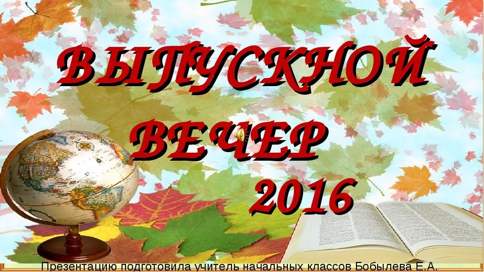 2016 ВЫПУСКНОЙ ВЕЧЕР Презентацию подготовила учитель начальных классов Бобыле...