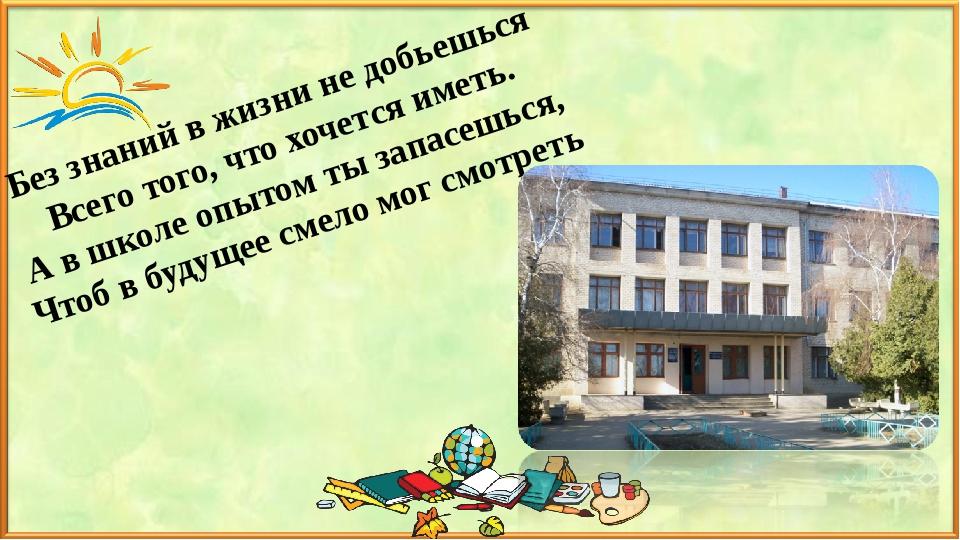 Без знаний в жизни не добьешься Всего того, что хочется иметь. А в школе опыт...