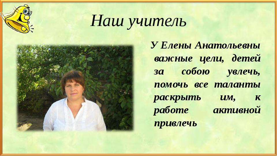 Наш учитель У Елены Анатольевны важные цели, детей за собою увлечь, помочь вс...