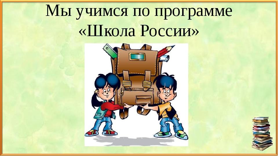 Мы учимся по программе «Школа России»