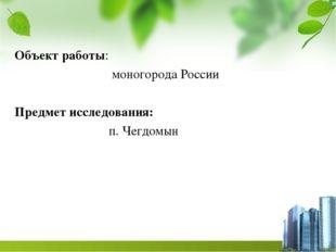 Объект работы: моногорода России Предмет исследования: п. Чегдомын