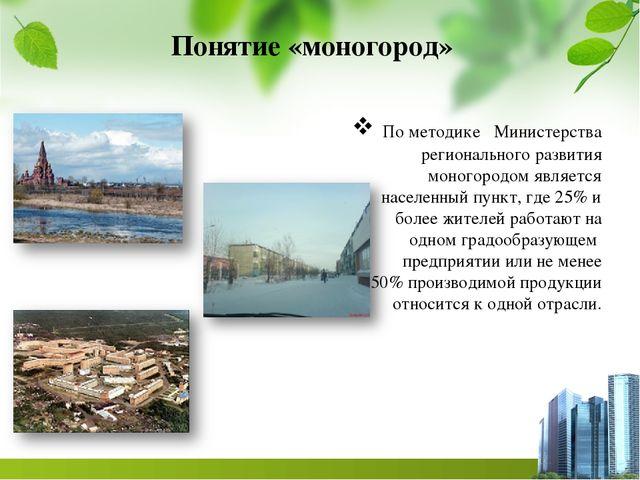 По методике Министерства регионального развития моногородом является населен...
