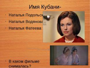 Имя Кубани- Наталья Подольская Наталья Водянова Наталья Фатеева В каком фильм