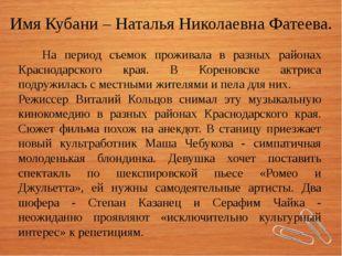 Имя Кубани – Наталья Николаевна Фатеева. На период съемок проживала в разных