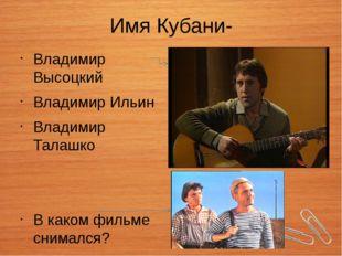Имя Кубани- Владимир Высоцкий Владимир Ильин Владимир Талашко В каком фильме