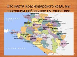 Это карта Краснодарского края, мы совершим небольшое путешествие по прекрасн