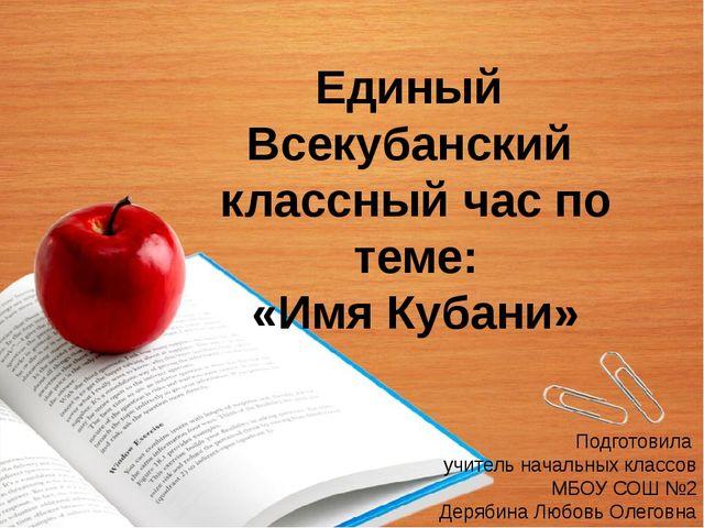 Единый Всекубанский классный час по теме: «Имя Кубани» Подготовила учитель на...