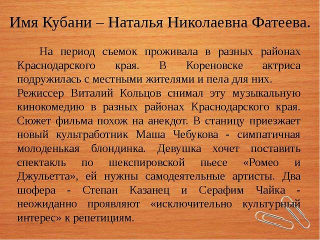 Имя Кубани – Наталья Николаевна Фатеева. На период съемок проживала в разных...
