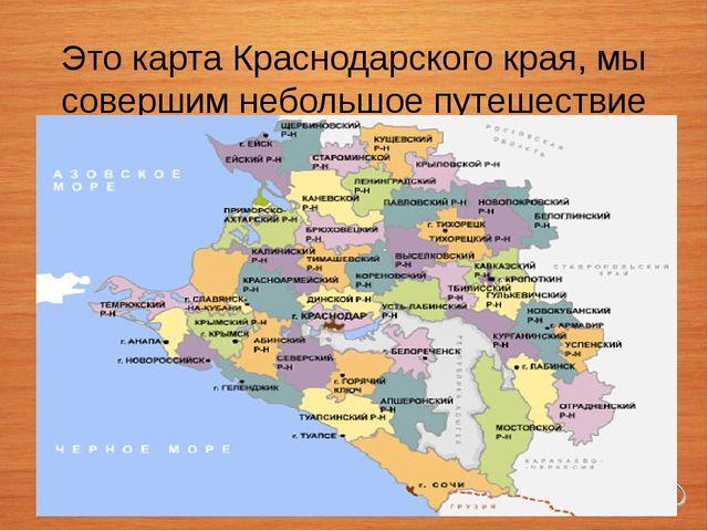 Это карта Краснодарского края, мы совершим небольшое путешествие по прекрасн...