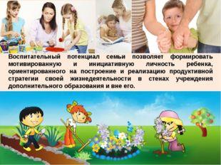 Воспитательный потенциал семьи позволяет формировать мотивированную и инициат