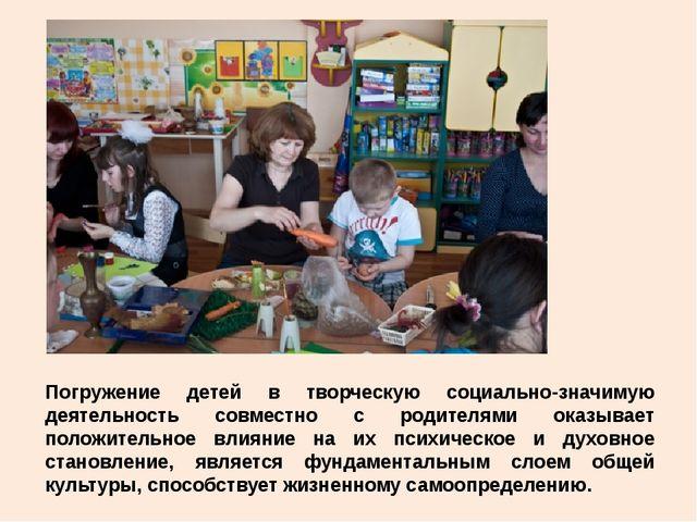 Погружение детей в творческую социально-значимую деятельность совместно с род...