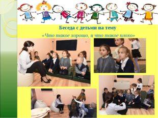 Беседа с детьми на тему «Что такое хорошо, и что такое плохо»