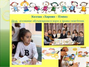 Коллаж «Хорошо – Плохо» Цель: осознание обучающимися норм и правил поведения.