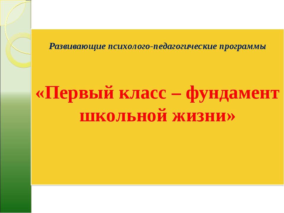 Развивающие психолого-педагогические программы «Первый класс – фундамент шко...