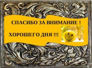 СПАСИБО ЗА ВНИМАНИЕ ! ХОРОШЕГО ДНЯ !!!