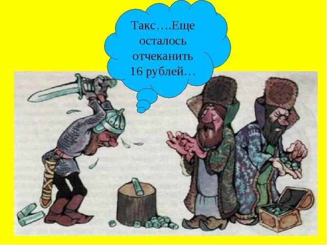 Такс….Еще осталось отчеканить 16 рублей…