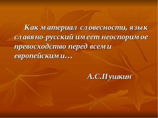 Как материал словесности, язык славяно-русский имеет неоспоримое превосх