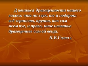 Дивишься драгоценности нашего языка: что ни звук, то и подарок; всё зернист