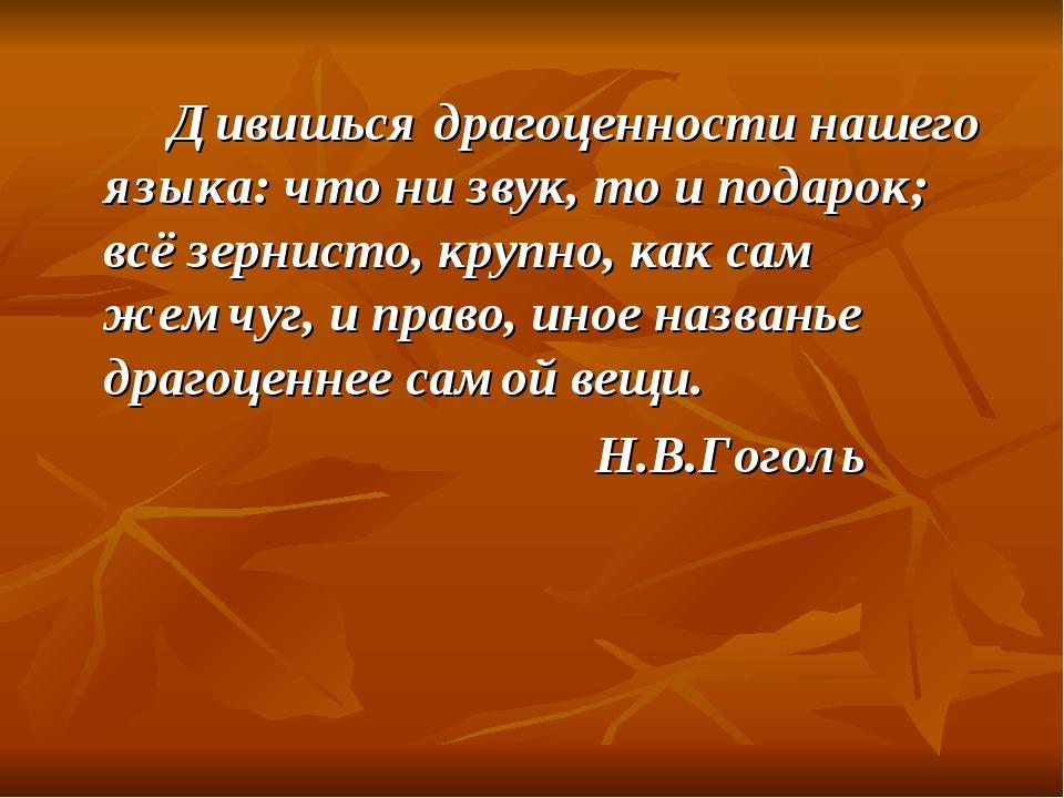 Дивишься драгоценности нашего языка: что ни звук, то и подарок; всё зернист...