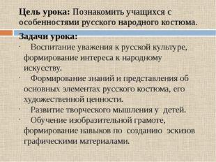 Цель урока: Познакомить учащихся с особенностями русского народного костюма.