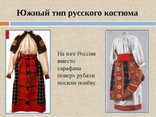 Южный тип русского костюма На юге России вместо сарафана поверх рубахи носили
