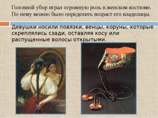 Головной убор играл огромную роль в женском костюме. По нему можно было опред
