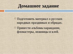 Домашнее задание Подготовить материал о русских народных праздниках и обрядах