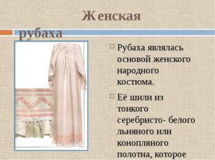 Женская рубаха Рубаха являлась основой женского народного костюма. Её шили и