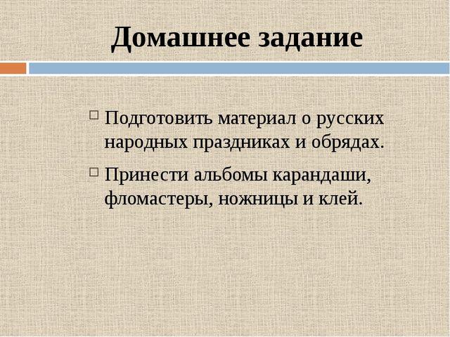 Домашнее задание Подготовить материал о русских народных праздниках и обрядах...