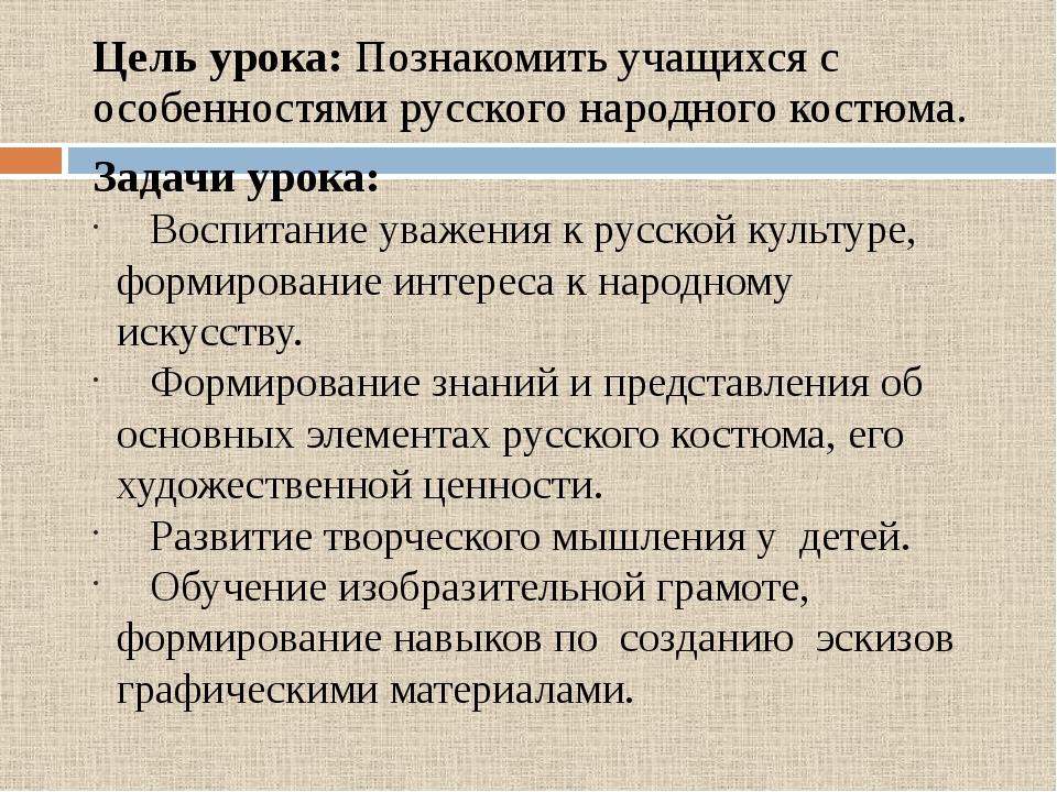 Цель урока: Познакомить учащихся с особенностями русского народного костюма....