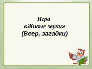 Игра «Живые звуки» (Веер, загадки) Автор: Киреева Татьяна Викторовна учитель