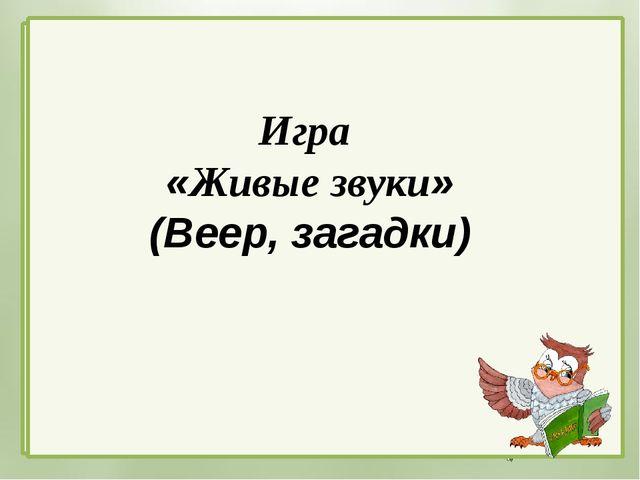 Игра «Живые звуки» (Веер, загадки) Автор: Киреева Татьяна Викторовна учитель...