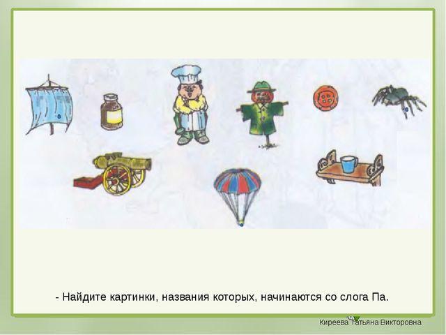 - Найдите картинки, названия которых, начинаются со слога Па. Киреева Татьян...
