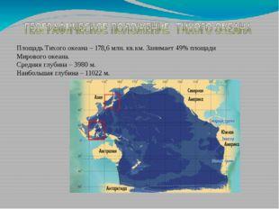 Площадь Тихого океана – 178,6 млн. кв.км. Занимает 49% площади Мирового океан