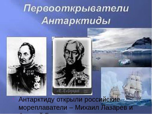 Антарктиду открыли российские мореплаватели – Михаил Лазарев и Фаддей Беллинс...