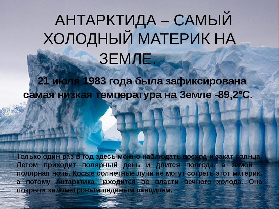 АНТАРКТИДА – САМЫЙ ХОЛОДНЫЙ МАТЕРИК НА ЗЕМЛЕ. 21 июля 1983 года была зафикси...