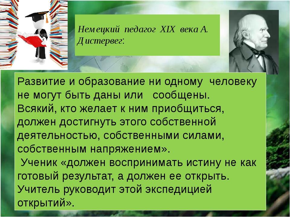 Немецкий педагог XIX века А. Дистервег: Развитие и образование ни одному чел...