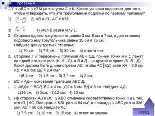 Уровень А. 1.У Δ ABC и Δ KLM равны углы А и К. Какого условия недостает для