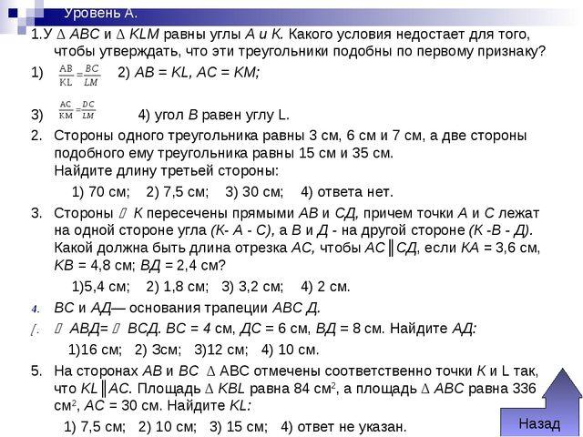 Уровень А. 1.У Δ ABC и Δ KLM равны углы А и К. Какого условия недостает для...