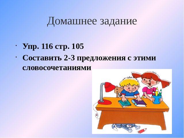 Домашнее задание Упр. 116 стр. 105 Составить 2-3 предложения с этими словосоч...