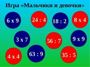 Игра «Мальчики и девочки» 6 х 9 24 : 4 63 : 9 8 х 4 3 х 7 56 : 7 18 : 2 35 :
