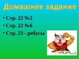 Стр. 22 №2 Стр. 22 №6 Стр. 23 - ребусы