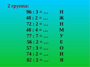 2 группа: 96 : 3 = … Н 48 : 2 = … Ж 72 : 2 = … Н 48 : 4 = … М 77 : 7 = … У 56