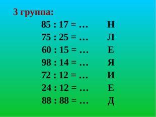 3 группа: 85 : 17 = … Н 75 : 25 = … Л 60 : 15 = … Е 98 : 14 = … Я 72 : 12 = …