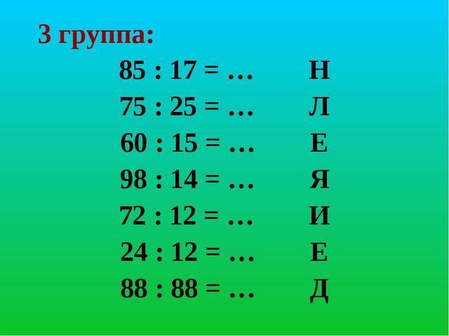 3 группа: 85 : 17 = … Н 75 : 25 = … Л 60 : 15 = … Е 98 : 14 = … Я 72 : 12 = …...